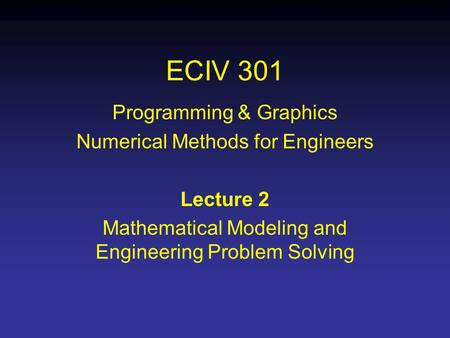 ECIV 301 Programming & Graphics Numerical Methods for Engineers Lecture 2 Mathematical Modeling and Engineering Problem Solving.