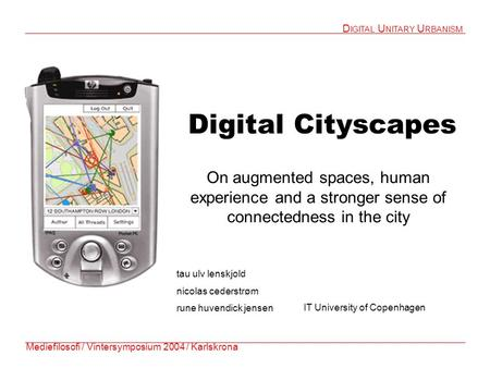 Digital Cityscapes On augmented spaces, human experience and a stronger sense of connectedness in the city Mediefilosofi / Vintersymposium 2004 / Karlskrona.