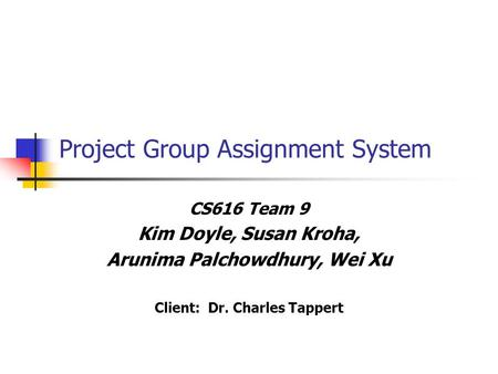 Project Group Assignment System CS616 Team 9 Kim Doyle, Susan Kroha, Arunima Palchowdhury, Wei Xu Client: Dr. Charles Tappert.