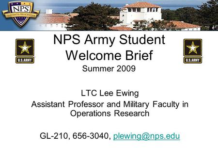 NPS Army Student Welcome Brief Summer 2009 LTC Lee Ewing Assistant Professor and Military Faculty in Operations Research GL-210, 656-3040,