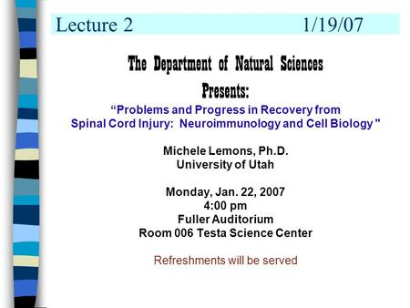 "Lecture 21/19/07 The Department of Natural Sciences Presents: ""Problems and Progress in Recovery from Spinal Cord Injury: Neuroimmunology and Cell Biology."