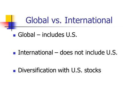 Global vs. International Global – includes U.S. International – does not include U.S. Diversification with U.S. stocks.