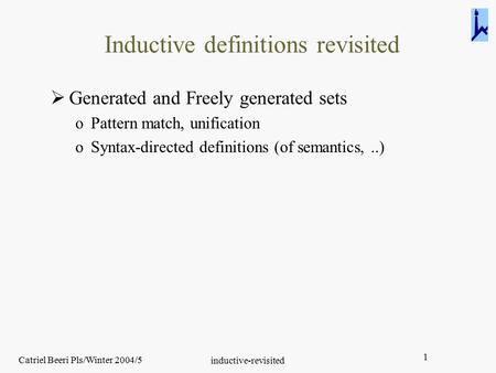 Catriel Beeri Pls/Winter 2004/5 inductive-revisited 1 Inductive definitions revisited  Generated and Freely generated sets oPattern match, unification.