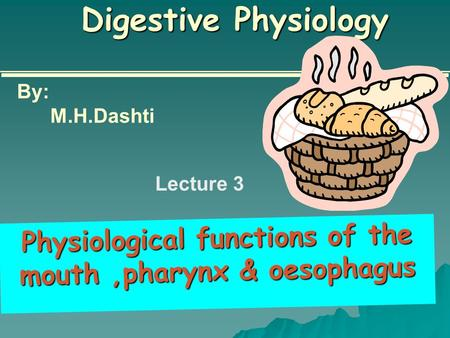 Digestive Physiology Physiological functions of the mouth,pharynx & oesophagus By: M.H.Dashti Lecture 3.