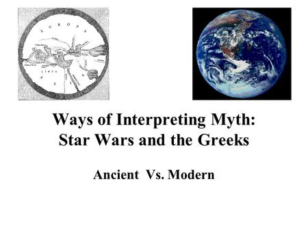 Ways of Interpreting Myth: Star Wars and the Greeks Ancient Vs. Modern.