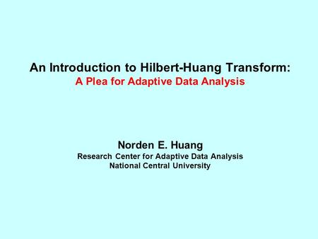 An Introduction to Hilbert-Huang Transform: A Plea for Adaptive Data Analysis Norden E. Huang Research Center for Adaptive Data Analysis National Central.