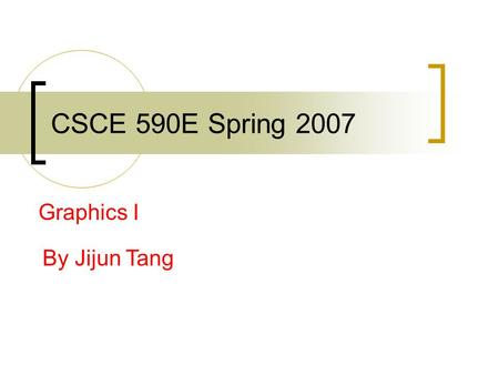 CSCE 590E Spring 2007 Graphics I By Jijun Tang. Announcements Second presentation will be held on April 16 th and 18 th  April 16 th : Space Banditos,