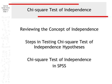 SW318 Social Work Statistics Slide 1 Chi-square Test of Independence Reviewing the Concept of Independence Steps in Testing Chi-square Test of Independence.