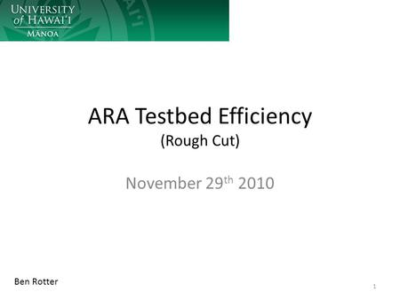 ARA Testbed Efficiency (Rough Cut) November 29 th 2010 1 Ben Rotter.