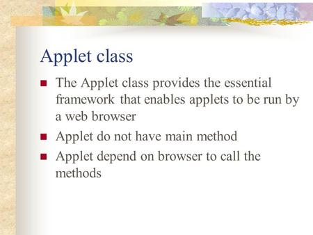 Applet class The Applet class provides the essential framework that enables applets to be run by a web browser Applet do not have main method Applet depend.