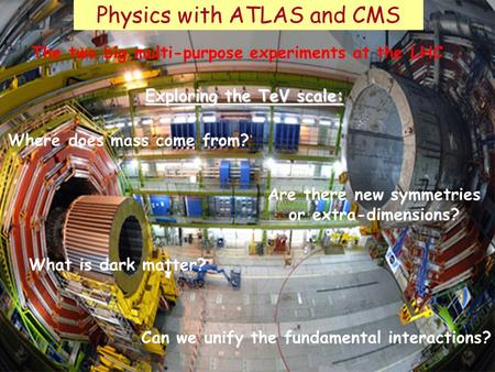 Physics with ATLAS and CMS Are there new symmetries or extra-dimensions? What is dark matter? Where does mass come from? The two big multi-purpose experiments.