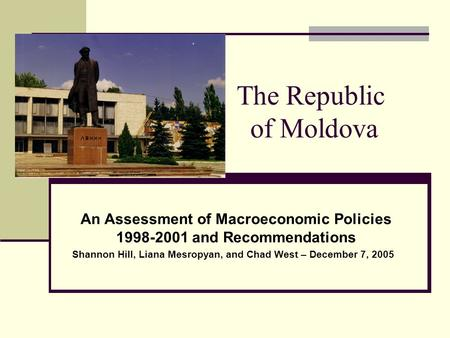 The Republic of Moldova An Assessment of Macroeconomic Policies 1998-2001 and Recommendations Shannon Hill, Liana Mesropyan, and Chad West – December 7,
