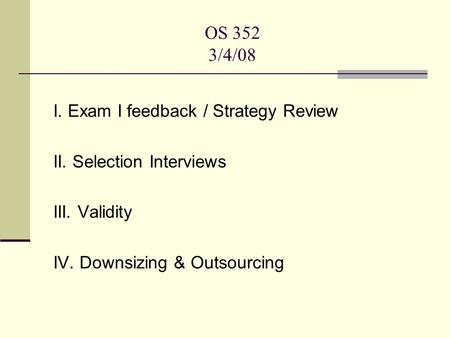 OS 352 3/4/08 I. Exam I feedback / Strategy Review II. Selection Interviews III. Validity IV. Downsizing & Outsourcing.