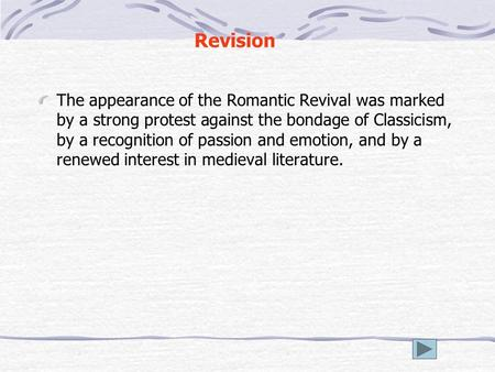 Revision The appearance of the Romantic Revival was marked by a strong protest against the bondage of Classicism, by a recognition of passion and emotion,