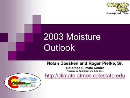2003 Moisture Outlook Nolan Doesken and Roger Pielke, Sr. Colorado Climate Center Prepared by Tara Green and Odie Bliss