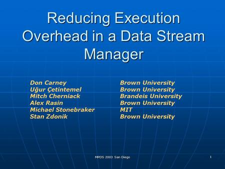 MPDS 2003 San Diego 1 Reducing Execution Overhead in a Data Stream Manager Don Carney Brown University Uğur ÇetintemelBrown University Mitch Cherniack.