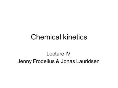 Chemical kinetics Lecture IV Jenny Frodelius & Jonas Lauridsen.
