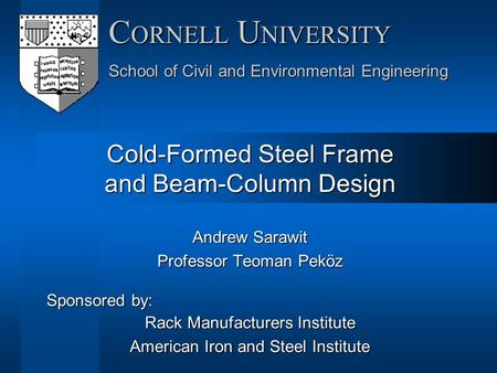 Andrew Sarawit Professor Teoman Peköz Sponsored by: Rack Manufacturers Institute American Iron and Steel Institute C ORNELL U NIVERSITY School of Civil.