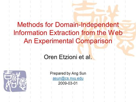 Methods for Domain-Independent Information Extraction from the Web An Experimental Comparison Oren Etzioni et al. Prepared by Ang Sun 2009-03-01.
