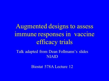 Augmented designs to assess immune responses in vaccine efficacy trials Talk adapted from Dean Follmann's slides NIAID Biostat 578A Lecture 12.