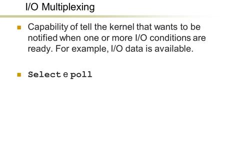 I/O Multiplexing Capability of tell the kernel that wants to be notified when one or more I/O conditions are ready. For example, I/O data is available.