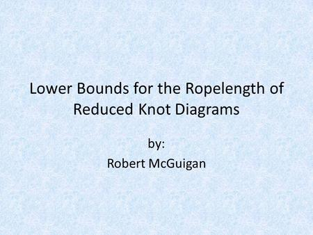 Lower Bounds for the Ropelength of Reduced Knot Diagrams by: Robert McGuigan.