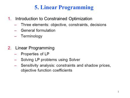 1 5. Linear Programming 1.Introduction to Constrained Optimization –Three elements: objective, constraints, decisions –General formulation –Terminology.