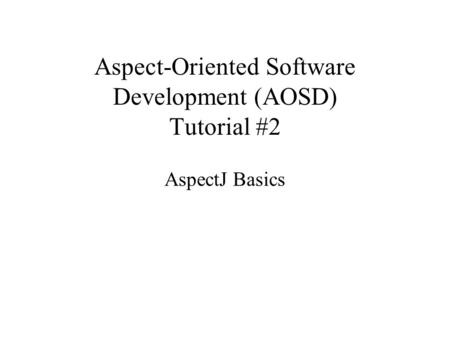 Aspect-Oriented Software Development (AOSD) Tutorial #2 AspectJ Basics.