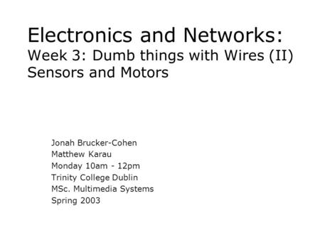 Electronics and Networks: Week 3: Dumb things with Wires (II) Sensors and Motors Jonah Brucker-Cohen Matthew Karau Monday 10am - 12pm Trinity College Dublin.