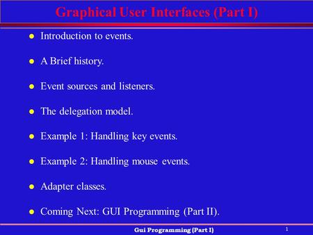 1 Gui Programming (Part I) Graphical User Interfaces (Part I) l Introduction to events. l A Brief history. l Event sources and listeners. l The delegation.