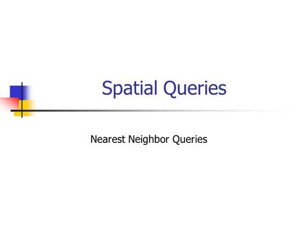 Spatial Queries Nearest Neighbor Queries. Spatial Queries Given a collection of geometric objects (points, lines, polygons,...) organize them on disk,