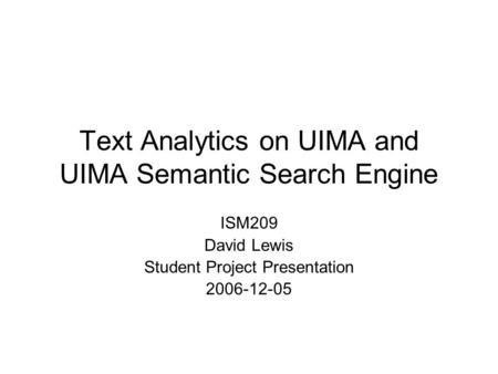 Text Analytics on UIMA and UIMA Semantic <strong>Search</strong> <strong>Engine</strong> ISM209 David Lewis Student Project Presentation 2006-12-05.