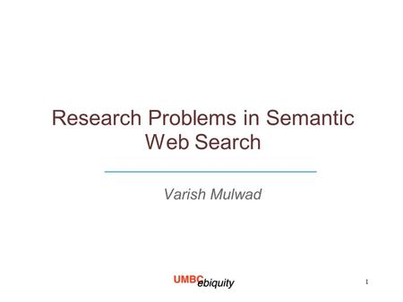 Research Problems in Semantic Web Search Varish Mulwad ____________________________ 1.