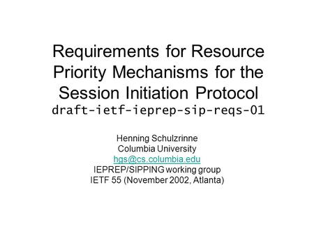 Requirements for Resource Priority Mechanisms for the Session Initiation Protocol draft-ietf-ieprep-sip-reqs-01 Henning Schulzrinne Columbia University.