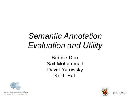 Semantic Annotation Evaluation and Utility Bonnie Dorr Saif Mohammad David Yarowsky Keith Hall.