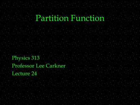 Partition Function Physics 313 Professor Lee Carkner Lecture 24.