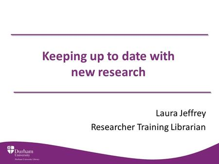 Keeping up to date with new research Laura Jeffrey Researcher Training Librarian.