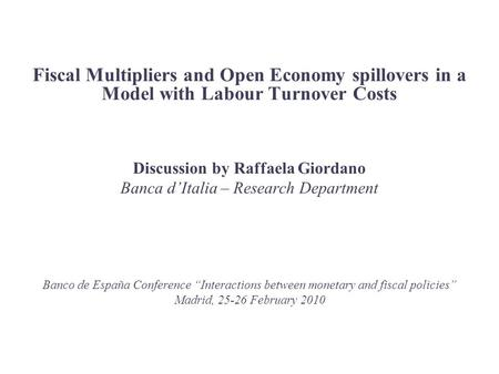 Fiscal Multipliers and Open Economy spillovers in a Model with Labour Turnover Costs Discussion by Raffaela Giordano Banca d'Italia – Research Department.