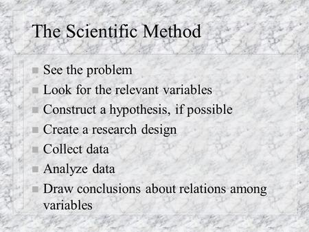 The Scientific Method n See the problem n Look for the relevant variables n Construct a hypothesis, if possible n Create a research design n Collect data.