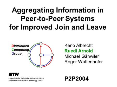Aggregating Information in Peer-to-Peer Systems for Improved Join and Leave Distributed Computing Group Keno Albrecht Ruedi Arnold Michael Gähwiler Roger.