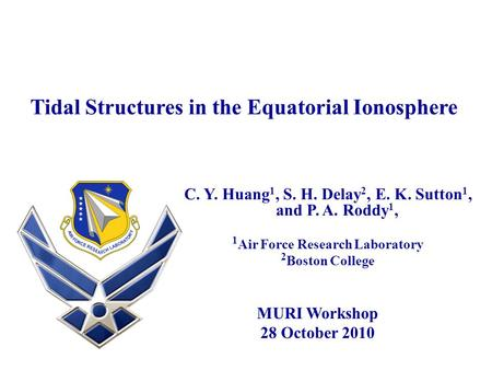 Tidal Structures in the Equatorial Ionosphere C. Y. Huang 1, S. H. Delay 2, E. K. Sutton 1, and P. A. Roddy 1, 1 Air Force Research Laboratory 2 Boston.