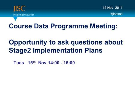 Course Data Programme Meeting: Opportunity to ask questions about Stage2 Implementation Plans Tues 15 th Nov 14:00 - 16:00 15 Nov 2011 #jiscxcri.