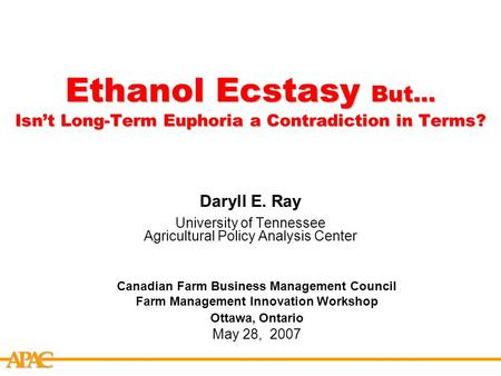 APCA Ethanol Ecstasy But… Isn't Long-Term Euphoria a Contradiction in Terms? Daryll E. Ray University of Tennessee Agricultural Policy Analysis Center.