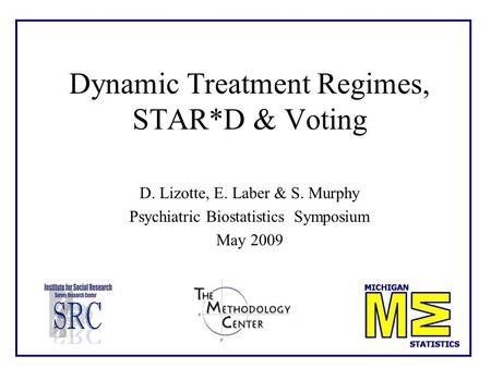 Dynamic Treatment Regimes, STAR*D & Voting D. Lizotte, E. Laber & S. Murphy Psychiatric Biostatistics Symposium May 2009.
