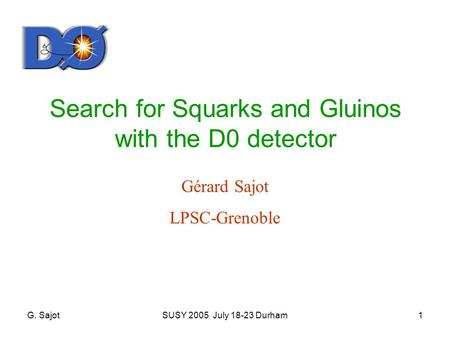 G. SajotSUSY 2005 July 18-23 Durham1 Search for Squarks and Gluinos with the D0 detector Gérard Sajot LPSC-Grenoble.