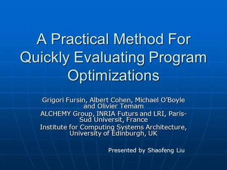 A Practical Method For Quickly Evaluating Program Optimizations Grigori Fursin, Albert Cohen, Michael O'Boyle and Olivier Temam ALCHEMY Group, INRIA Futurs.