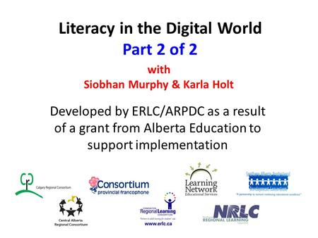 Literacy in the Digital World Part 2 of 2 Developed by ERLC/ARPDC as a result of a grant from Alberta Education to support implementation with Siobhan.
