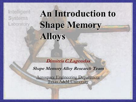 Dimitris C.Lagoudas Shape Memory Alloy Research Team Aerospace Engineering Department Texas A&M University Intelligent Systems Laboratory An Introduction.