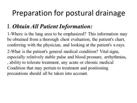 Preparation for postural drainage I. Obtain All Patient Information: 1-Where is the lung area to be emphasized? This information may be obtained from a.
