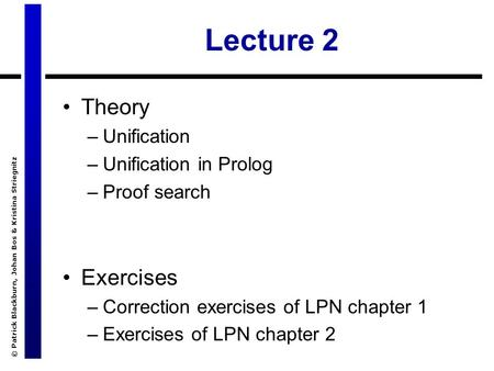 © Patrick Blackburn, Johan Bos & Kristina Striegnitz Lecture 2 Theory –Unification –Unification in Prolog –Proof search Exercises –Correction exercises.